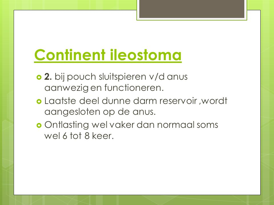 Continent ileostoma  2. bij pouch sluitspieren v/d anus aanwezig en functioneren.