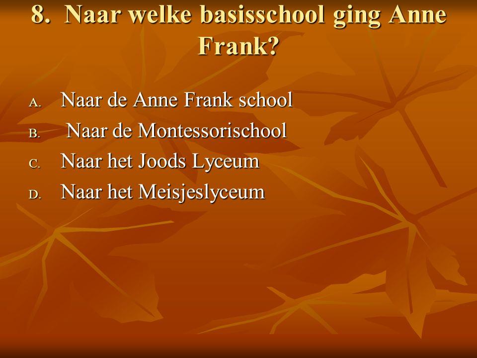 8. Naar welke basisschool ging Anne Frank. A. Naar de Anne Frank school B.