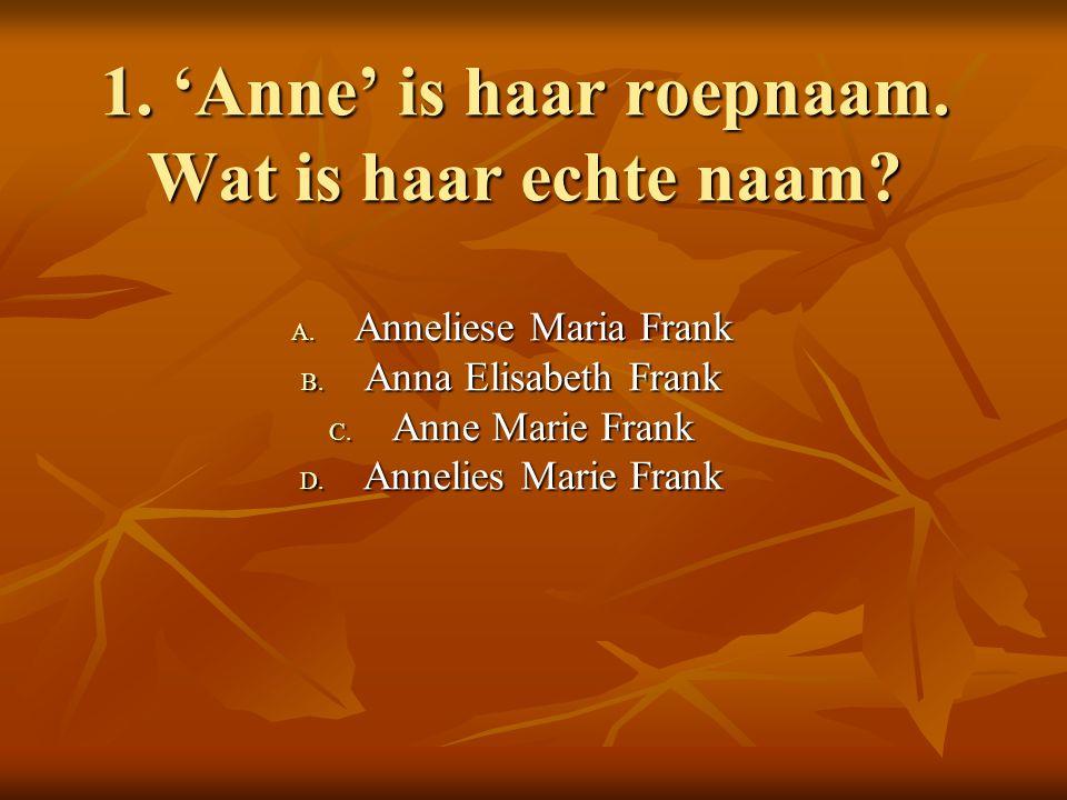 1. 'Anne' is haar roepnaam. Wat is haar echte naam.