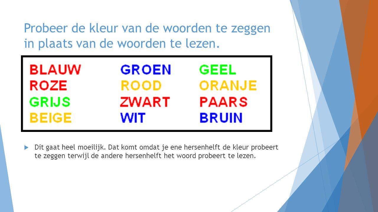  Dit gaat heel moeilijk. Dat komt omdat je ene hersenhelft de kleur probeert te zeggen terwijl de andere hersenhelft het woord probeert te lezen.