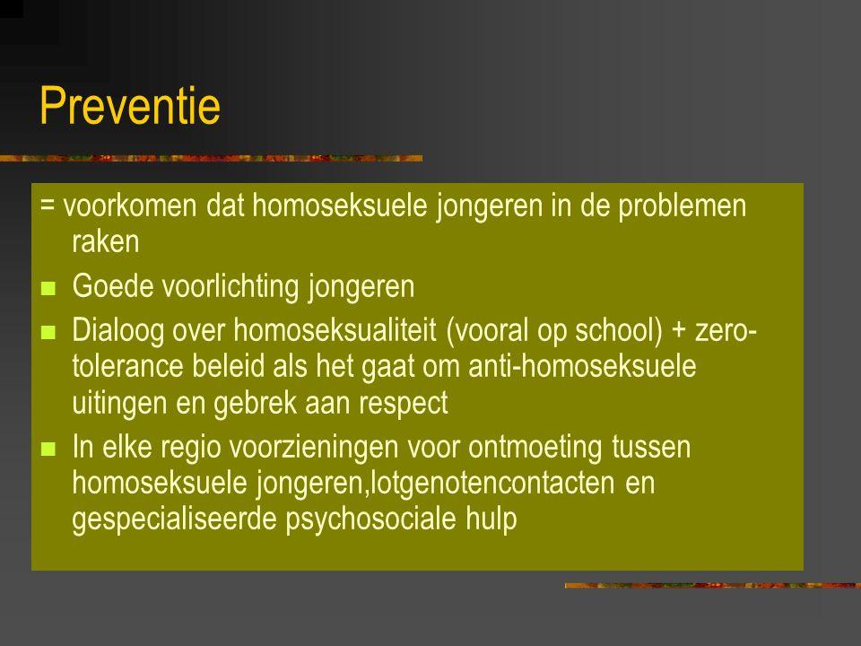 Preventie = voorkomen dat homoseksuele jongeren in de problemen raken Goede voorlichting jongeren Dialoog over homoseksualiteit (vooral op school) + zero- tolerance beleid als het gaat om anti-homoseksuele uitingen en gebrek aan respect In elke regio voorzieningen voor ontmoeting tussen homoseksuele jongeren,lotgenotencontacten en gespecialiseerde psychosociale hulp