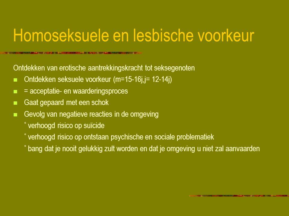 Homoseksuele en lesbische voorkeur Ontdekken van erotische aantrekkingskracht tot seksegenoten Ontdekken seksuele voorkeur (m=15-16j,j= 12-14j) = acceptatie- en waarderingsproces Gaat gepaard met een schok Gevolg van negatieve reacties in de omgeving ˚ verhoogd risico op suïcide ˚ verhoogd risico op ontstaan psychische en sociale problematiek ˚ bang dat je nooit gelukkig zult worden en dat je omgeving u niet zal aanvaarden