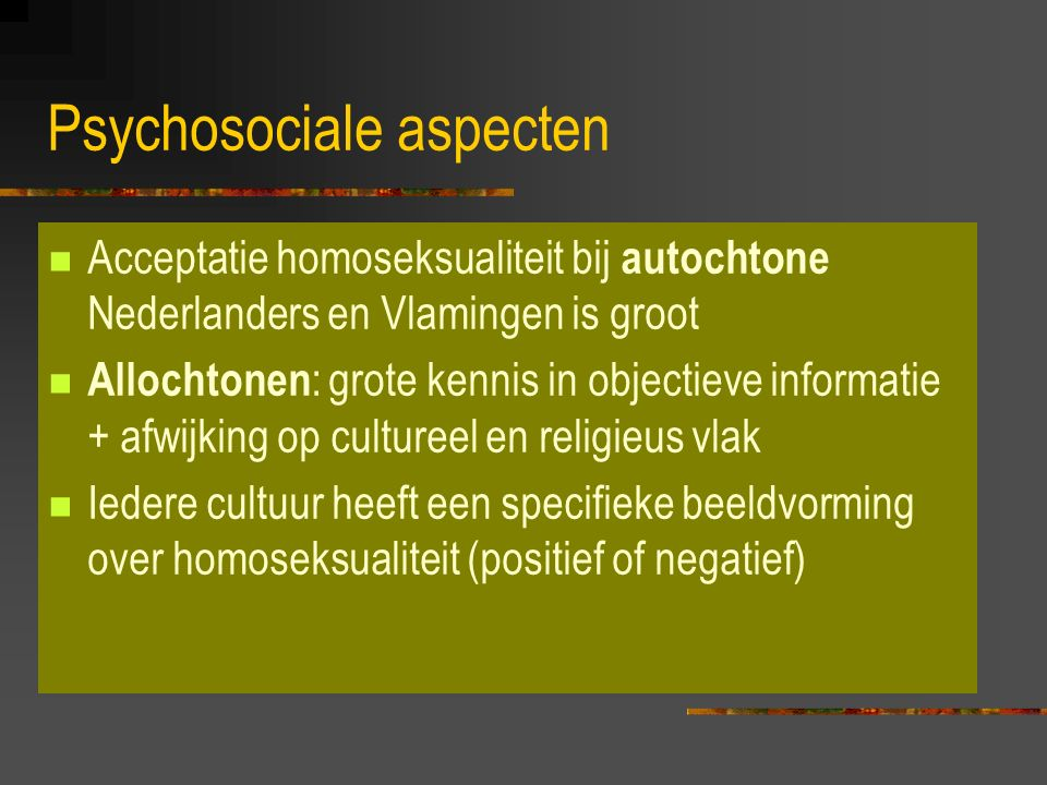 Psychosociale aspecten Acceptatie homoseksualiteit bij autochtone Nederlanders en Vlamingen is groot Allochtonen : grote kennis in objectieve informatie + afwijking op cultureel en religieus vlak Iedere cultuur heeft een specifieke beeldvorming over homoseksualiteit (positief of negatief)