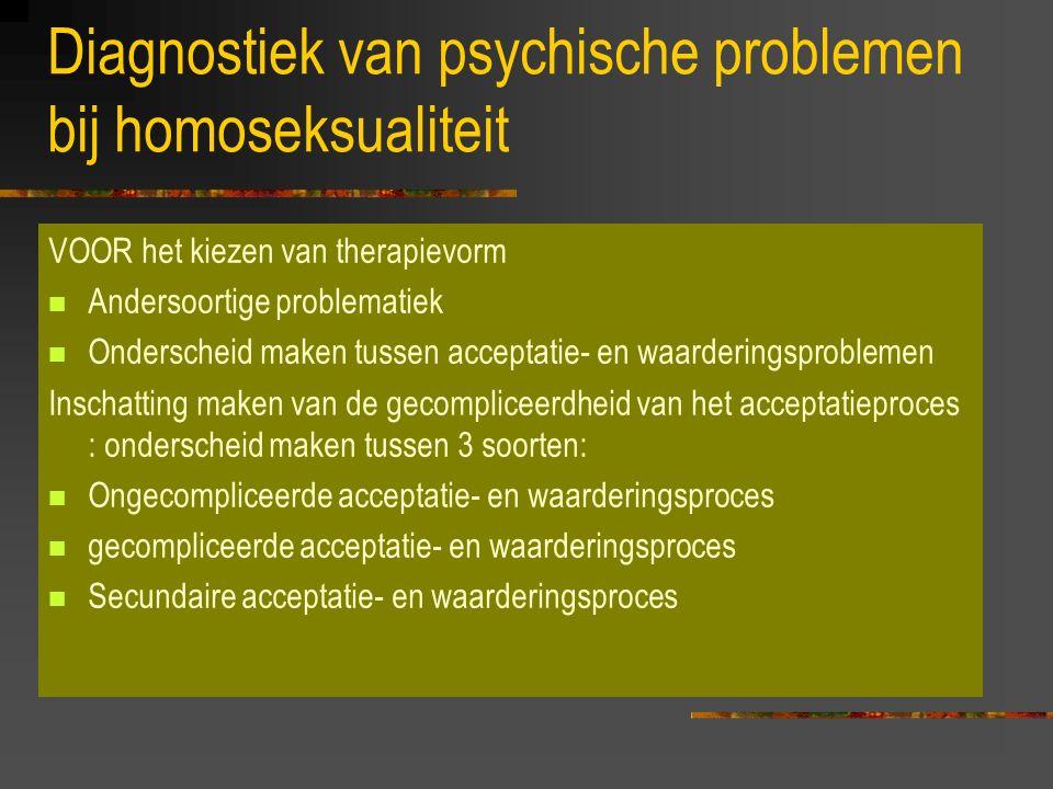 Diagnostiek van psychische problemen bij homoseksualiteit VOOR het kiezen van therapievorm Andersoortige problematiek Onderscheid maken tussen acceptatie- en waarderingsproblemen Inschatting maken van de gecompliceerdheid van het acceptatieproces : onderscheid maken tussen 3 soorten: Ongecompliceerde acceptatie- en waarderingsproces gecompliceerde acceptatie- en waarderingsproces Secundaire acceptatie- en waarderingsproces