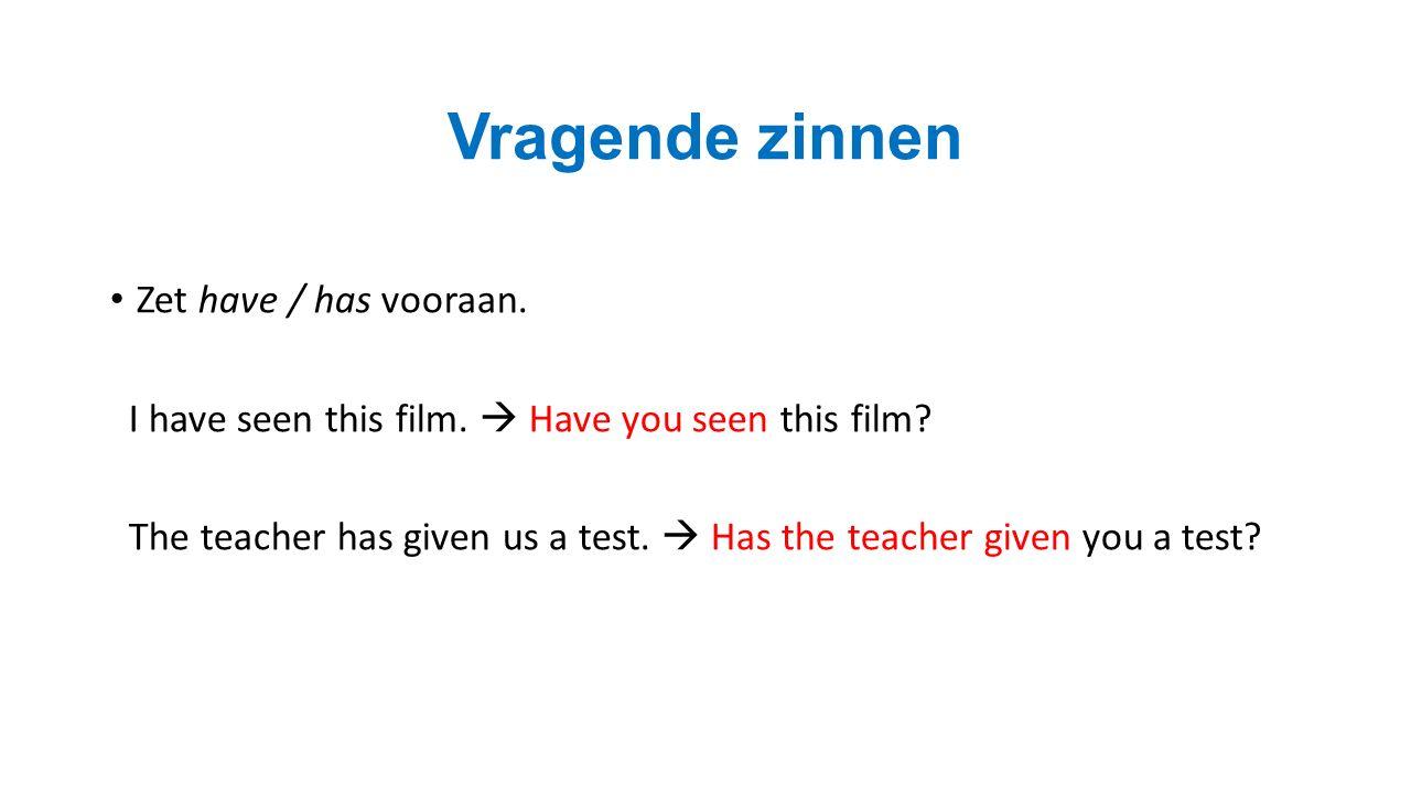Vragende zinnen Zet have / has vooraan. I have seen this film.