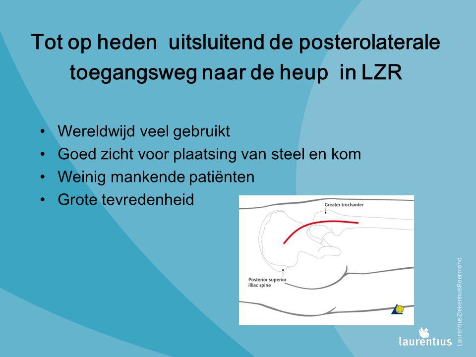 Tot op heden uitsluitend de posterolaterale toegangsweg naar de heup in LZR Wereldwijd veel gebruikt Goed zicht voor plaatsing van steel en kom Weinig mankende patiënten Grote tevredenheid