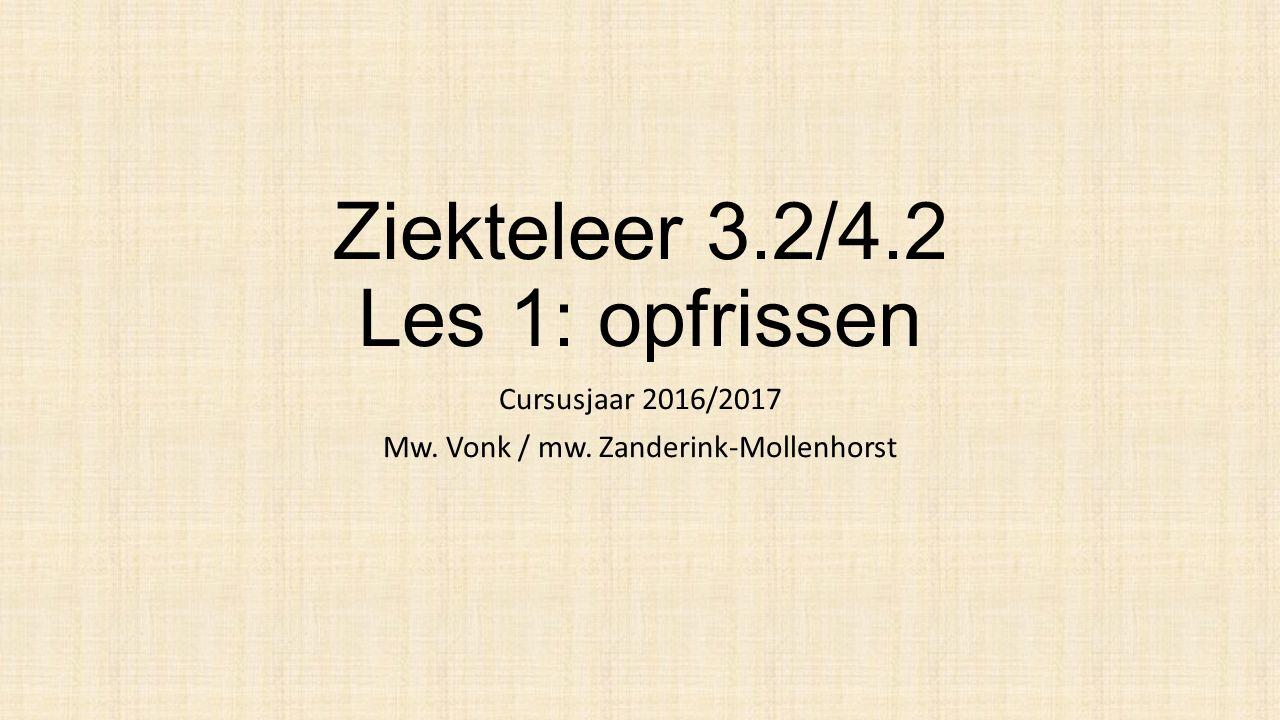 Ziekteleer 3.2/4.2 Les 1: opfrissen Cursusjaar 2016/2017 Mw. Vonk / mw. Zanderink-Mollenhorst