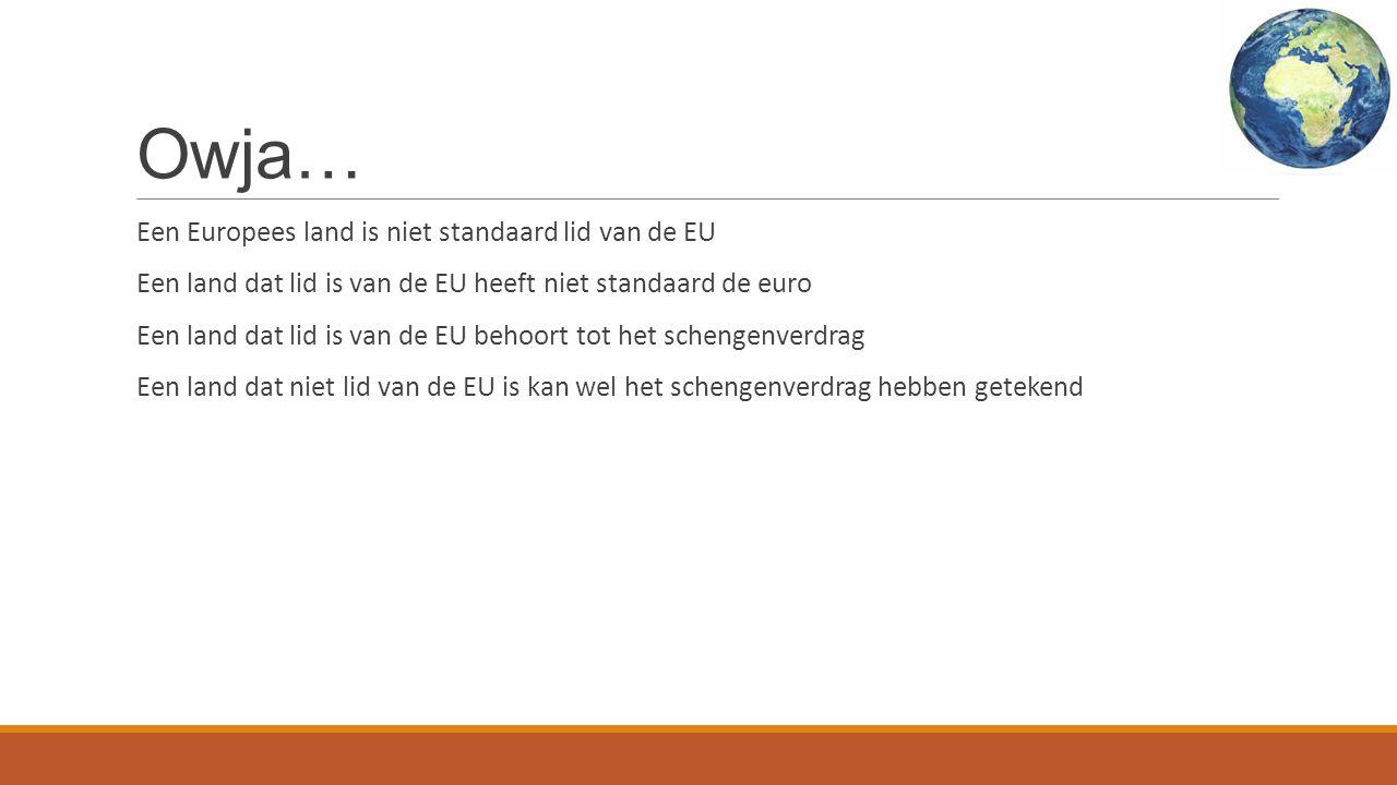 Owja… Een Europees land is niet standaard lid van de EU Een land dat lid is van de EU heeft niet standaard de euro Een land dat lid is van de EU behoort tot het schengenverdrag Een land dat niet lid van de EU is kan wel het schengenverdrag hebben getekend