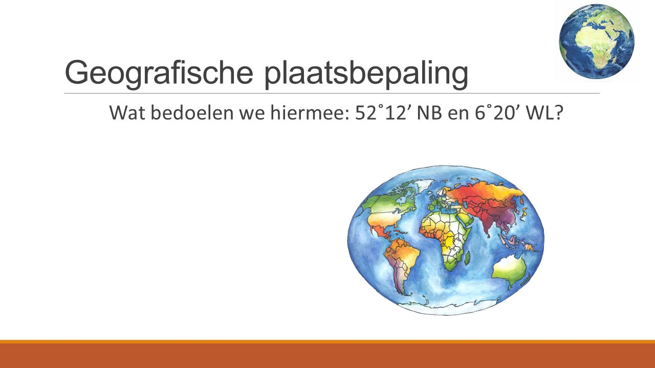 Geografische plaatsbepaling Wat bedoelen we hiermee: 52˚12' NB en 6˚20' WL