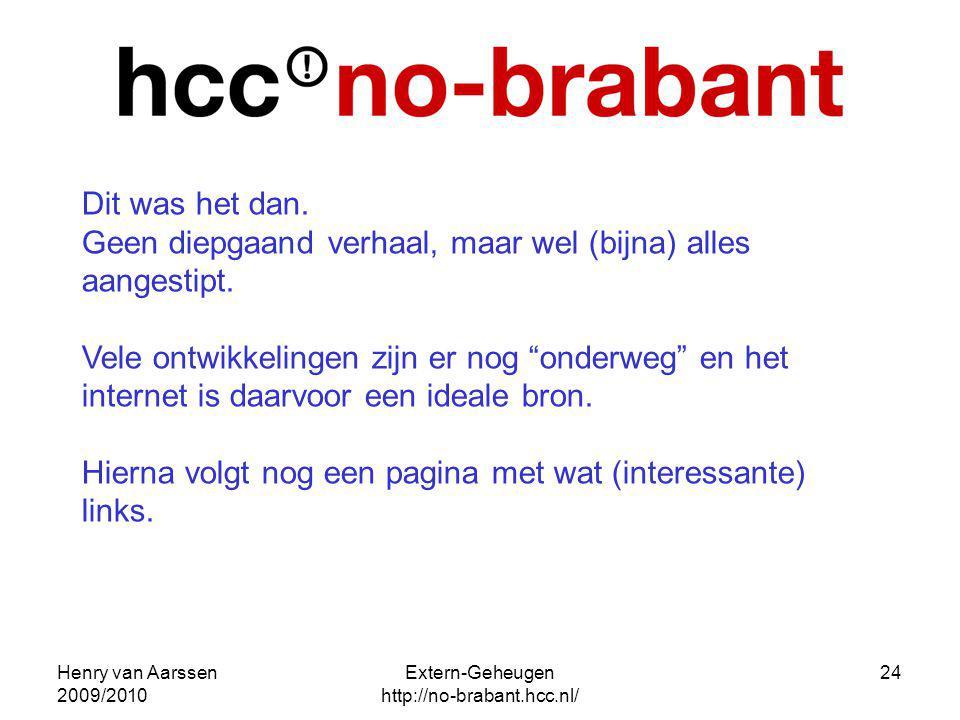 Henry van Aarssen 2009/2010 Extern-Geheugen http://no-brabant.hcc.nl/ 24 Dit was het dan. Geen diepgaand verhaal, maar wel (bijna) alles aangestipt. V