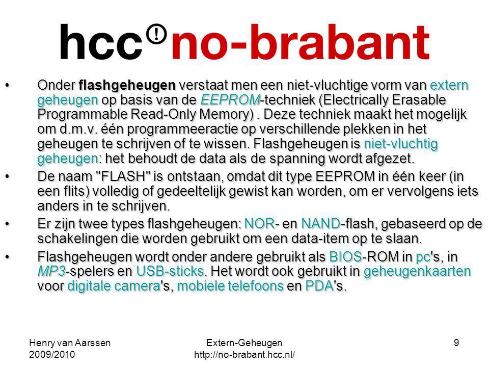 Henry van Aarssen 2009/2010 Extern-Geheugen http://no-brabant.hcc.nl/ 9 Onder flashgeheugen verstaat men een niet-vluchtige vorm van extern geheugen o