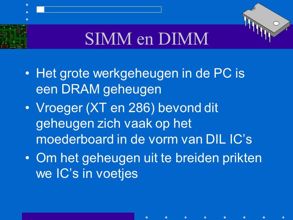 SIMM en DIMM Het grote werkgeheugen in de PC is een DRAM geheugen Vroeger (XT en 286) bevond dit geheugen zich vaak op het moederboard in de vorm van DIL ICs Om het geheugen uit te breiden prikten we ICs in voetjes