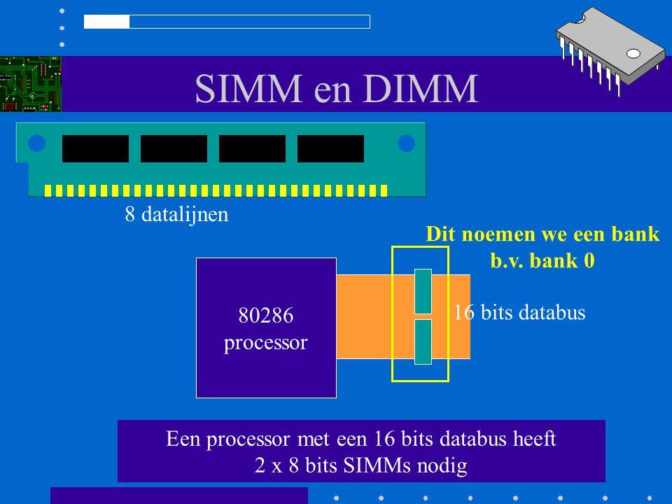 SIMM en DIMM 80286 processor 8 datalijnen Een processor met een 16 bits databus heeft 2 x 8 bits SIMMs nodig 16 bits databus Dit noemen we een bank b.v.