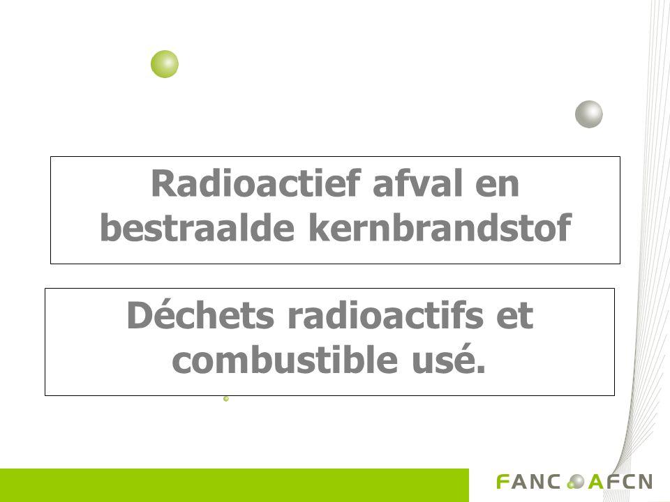 Radioactief afval en bestraalde kernbrandstof Déchets radioactifs et combustible usé.