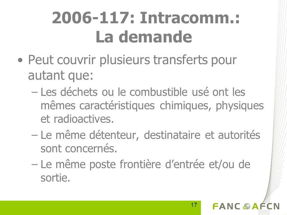 17 2006-117: Intracomm.: La demande Peut couvrir plusieurs transferts pour autant que: –Les déchets ou le combustible usé ont les mêmes caractéristiques chimiques, physiques et radioactives.