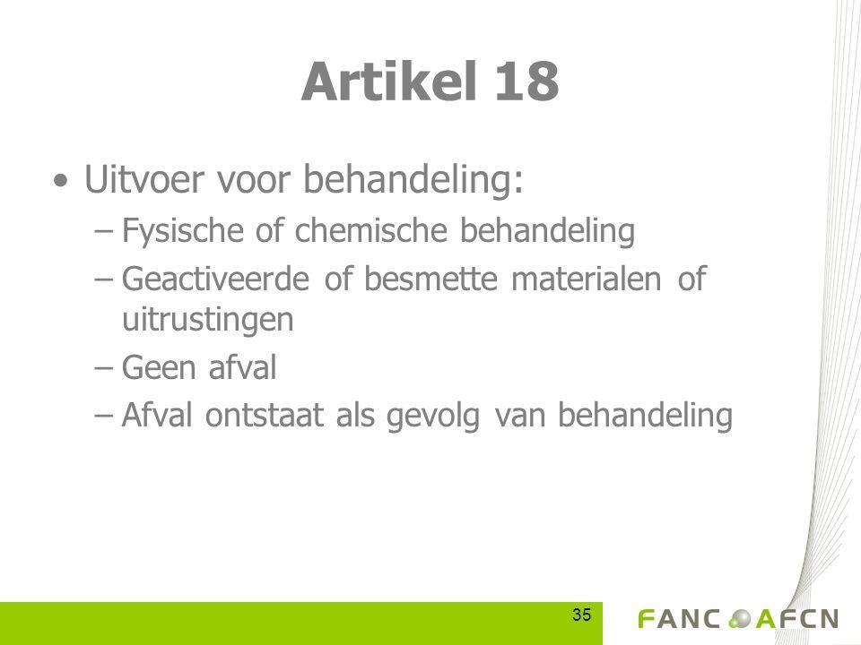 35 Artikel 18 Uitvoer voor behandeling: –Fysische of chemische behandeling –Geactiveerde of besmette materialen of uitrustingen –Geen afval –Afval ontstaat als gevolg van behandeling