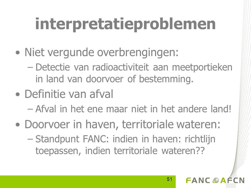 51 interpretatieproblemen Niet vergunde overbrengingen: –Detectie van radioactiviteit aan meetportieken in land van doorvoer of bestemming.