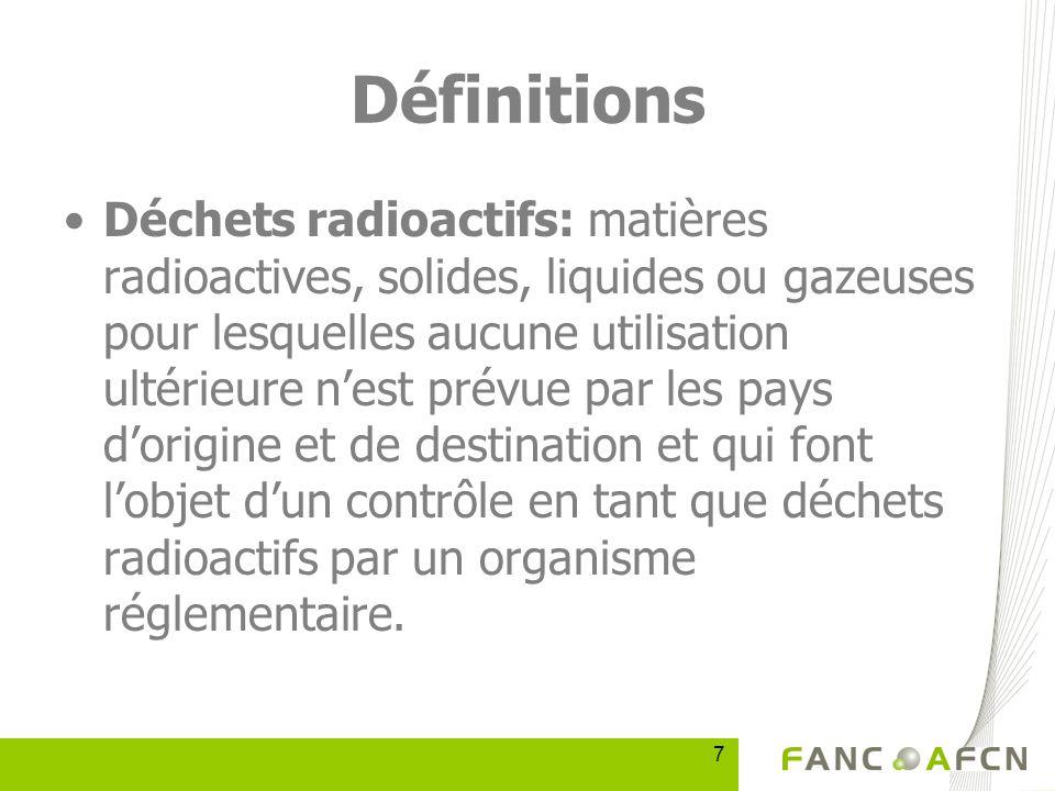 7 Définitions Déchets radioactifs: matières radioactives, solides, liquides ou gazeuses pour lesquelles aucune utilisation ultérieure nest prévue par les pays dorigine et de destination et qui font lobjet dun contrôle en tant que déchets radioactifs par un organisme réglementaire.
