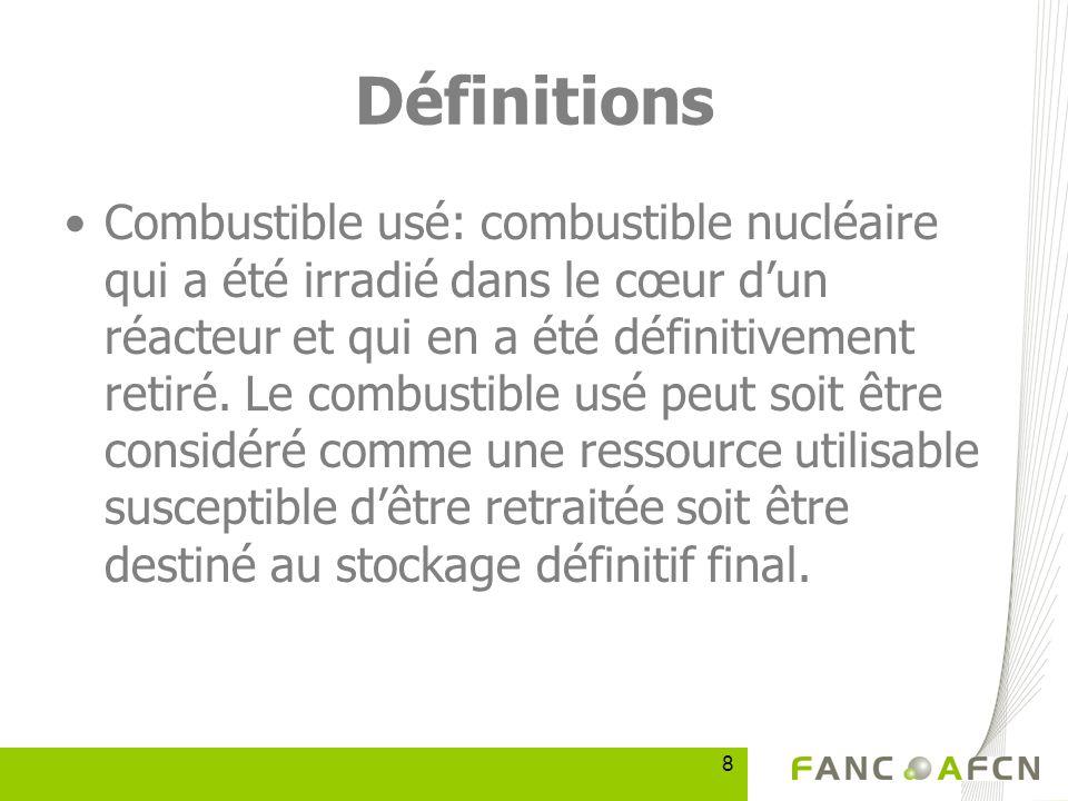 8 Définitions Combustible usé: combustible nucléaire qui a été irradié dans le cœur dun réacteur et qui en a été définitivement retiré.