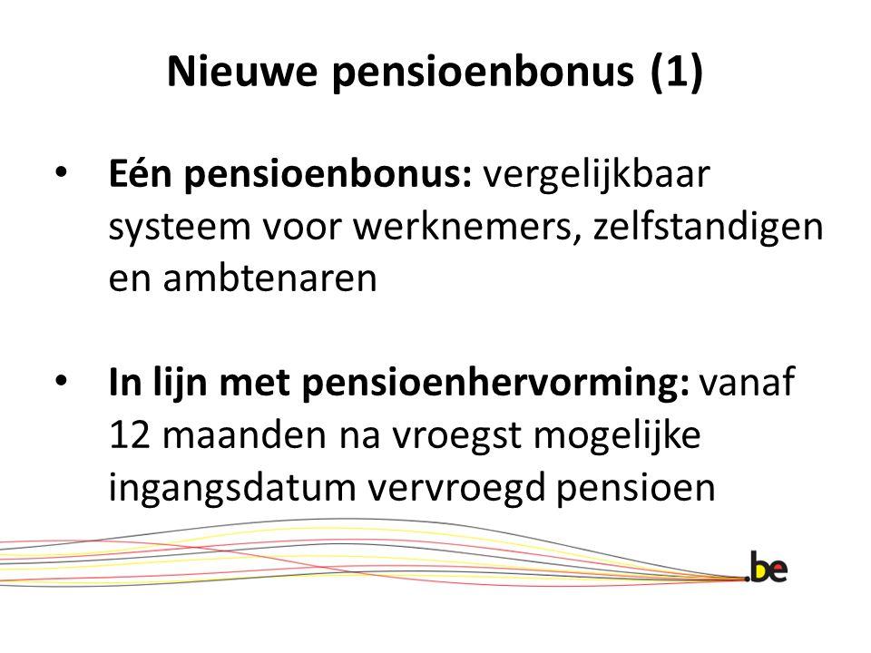 Nieuwe pensioenbonus (1) Eén pensioenbonus: vergelijkbaar systeem voor werknemers, zelfstandigen en ambtenaren In lijn met pensioenhervorming: vanaf 12 maanden na vroegst mogelijke ingangsdatum vervroegd pensioen