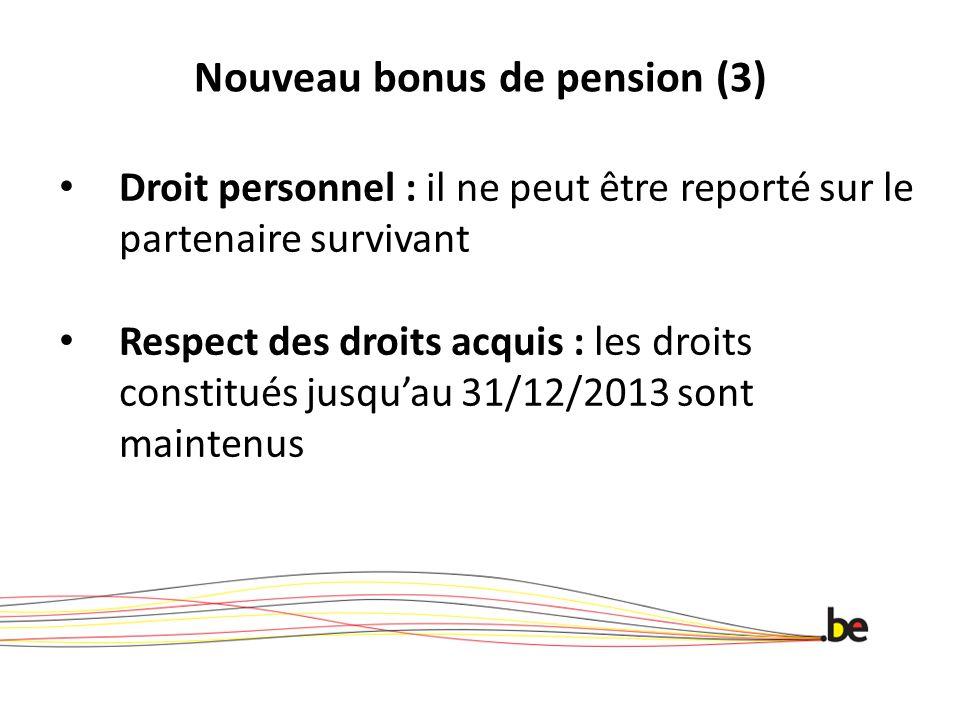 Nouveau bonus de pension (3) Droit personnel : il ne peut être reporté sur le partenaire survivant Respect des droits acquis : les droits constitués jusquau 31/12/2013 sont maintenus