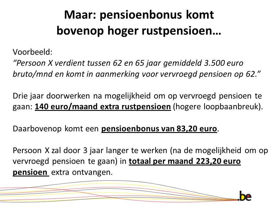 Maar: pensioenbonus komt bovenop hoger rustpensioen… Voorbeeld: Persoon X verdient tussen 62 en 65 jaar gemiddeld 3.500 euro bruto/mnd en komt in aanm