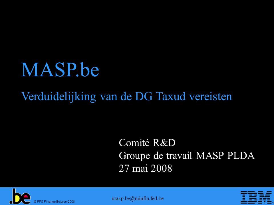 © FPS Finance Belgium 2008 masp.be@minfin.fed.be Comité R&D Groupe de travail MASP PLDA 27 mai 2008 MASP.be Verduidelijking van de DG Taxud vereisten