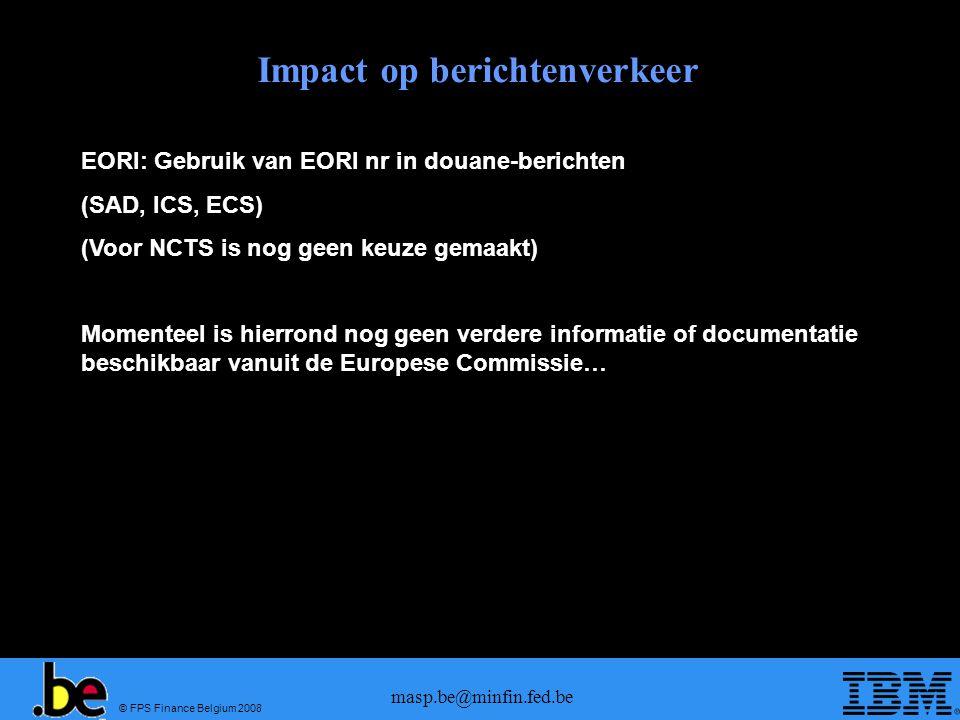 © FPS Finance Belgium 2008 masp.be@minfin.fed.be Impact op berichtenverkeer EORI: Gebruik van EORI nr in douane-berichten (SAD, ICS, ECS) (Voor NCTS i