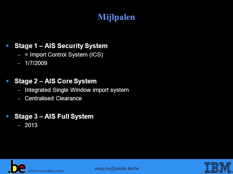 © FPS Finance Belgium 2008 masp.be@minfin.fed.be Mijlpalen Stage 1 – AIS Security System –= Import Control System (ICS) –1/7/2009 Stage 2 – AIS Core S