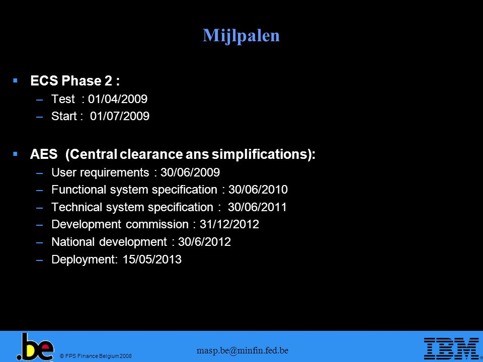 © FPS Finance Belgium 2008 masp.be@minfin.fed.be Mijlpalen ECS Phase 2 : –Test : 01/04/2009 –Start : 01/07/2009 AES (Central clearance ans simplifications): –User requirements : 30/06/2009 –Functional system specification : 30/06/2010 –Technical system specification : 30/06/2011 –Development commission : 31/12/2012 –National development : 30/6/2012 –Deployment: 15/05/2013