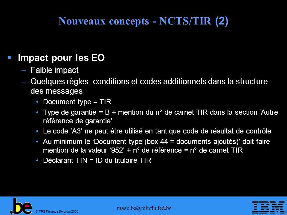 © FPS Finance Belgium 2008 masp.be@minfin.fed.be Nouveaux concepts - NCTS/TIR (2) Impact pour les EO –Faible impact –Quelques règles, conditions et co