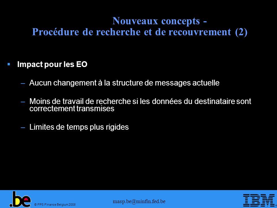 © FPS Finance Belgium 2008 masp.be@minfin.fed.be Nouveaux concepts - Procédure de recherche et de recouvrement (2) Impact pour les EO –Aucun changemen