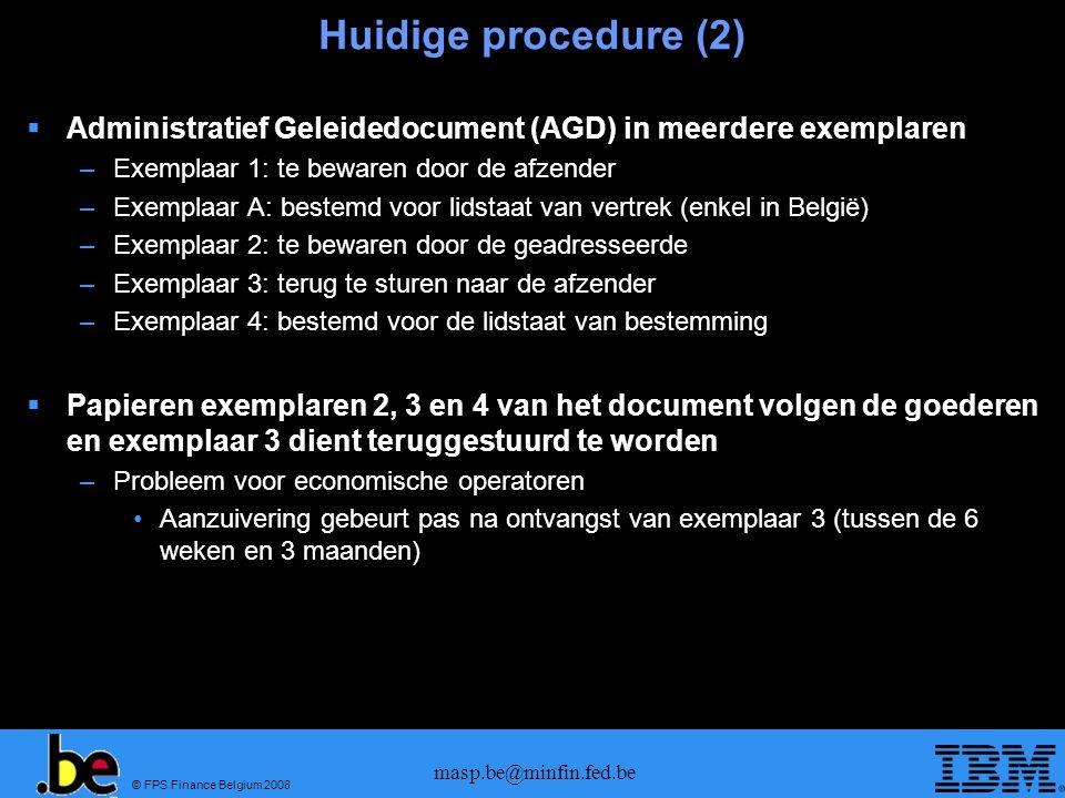 © FPS Finance Belgium 2008 masp.be@minfin.fed.be Huidige procedure (2) Administratief Geleidedocument (AGD) in meerdere exemplaren –Exemplaar 1: te be
