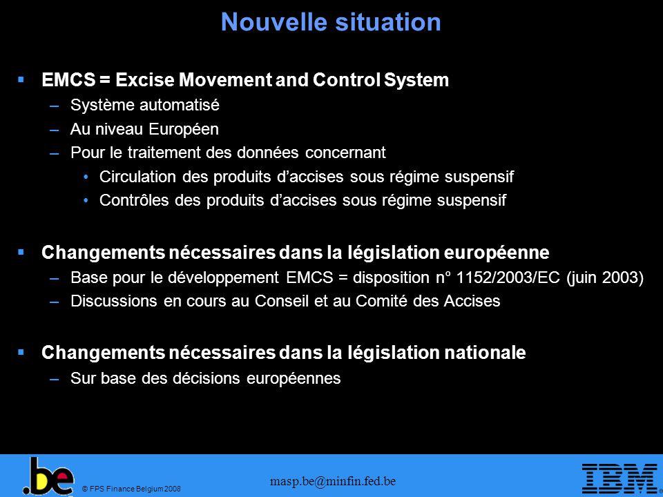 © FPS Finance Belgium 2008 masp.be@minfin.fed.be Nouvelle situation EMCS = Excise Movement and Control System –Système automatisé –Au niveau Européen