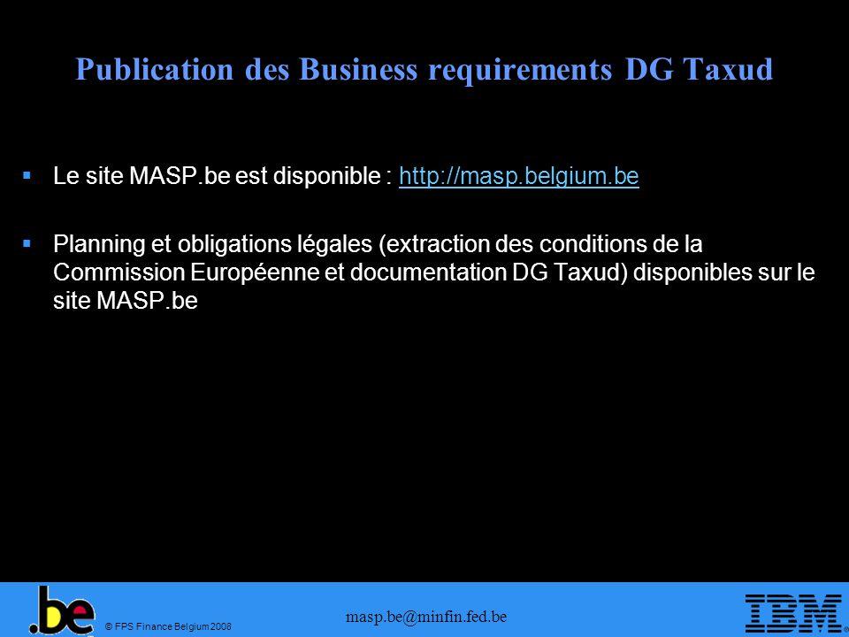 © FPS Finance Belgium 2008 masp.be@minfin.fed.be Publication des Business requirements DG Taxud Le site MASP.be est disponible : http://masp.belgium.b
