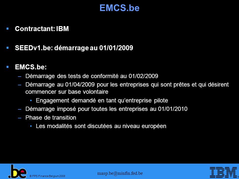 © FPS Finance Belgium 2008 masp.be@minfin.fed.be EMCS.be Contractant: IBM SEEDv1.be: démarrage au 01/01/2009 EMCS.be: –Démarrage des tests de conformi