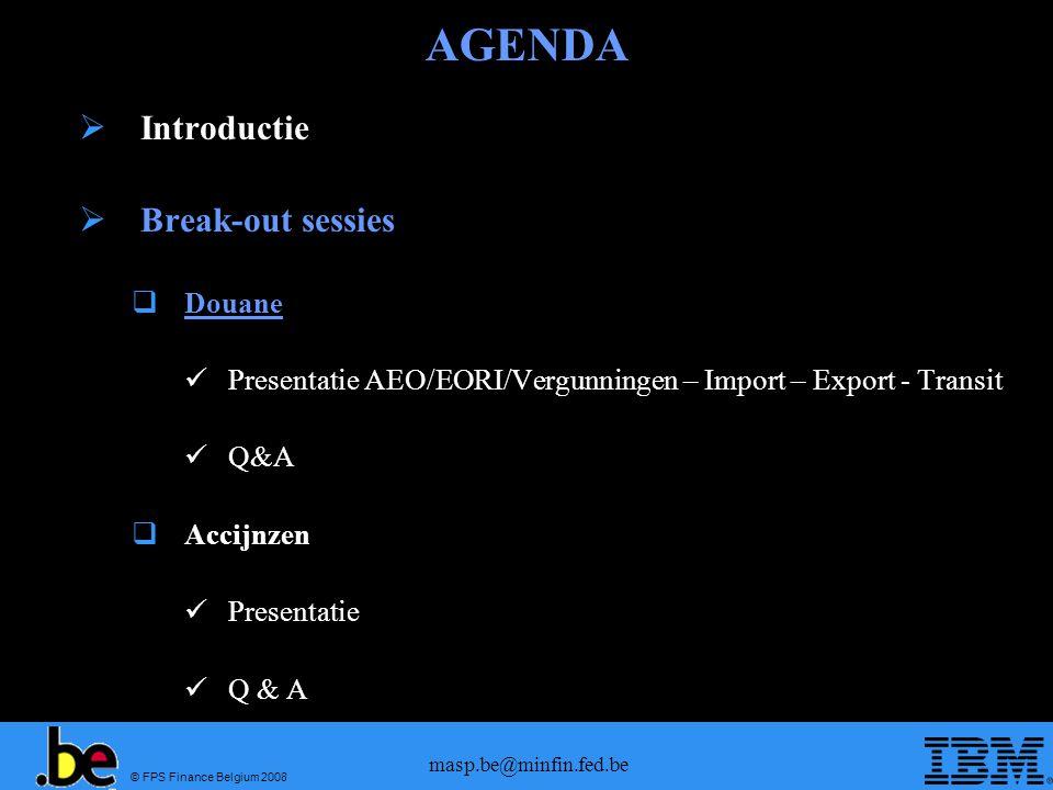 © FPS Finance Belgium 2008 masp.be@minfin.fed.be AGENDA Introductie Break-out sessies Douane Presentatie AEO/EORI/Vergunningen – Import – Export - Tra