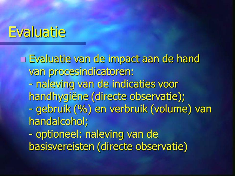 Evaluatie Evaluatie van de impact aan de hand van procesindicatoren: - naleving van de indicaties voor handhygiëne (directe observatie); - gebruik (%)