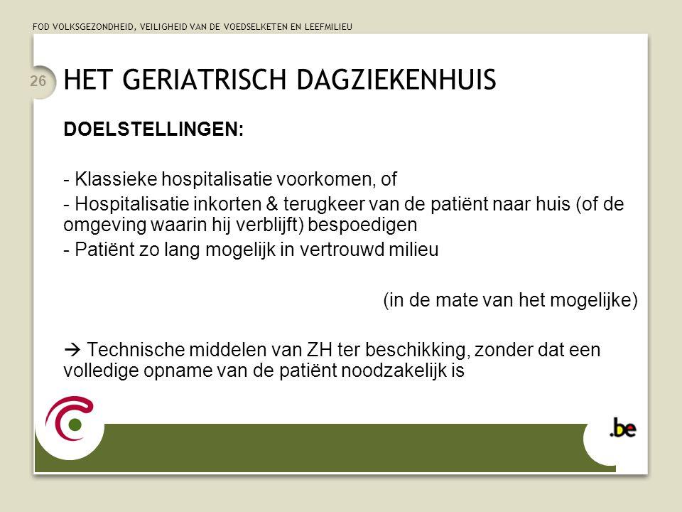 FOD VOLKSGEZONDHEID, VEILIGHEID VAN DE VOEDSELKETEN EN LEEFMILIEU 26 HET GERIATRISCH DAGZIEKENHUIS DOELSTELLINGEN: - Klassieke hospitalisatie voorkome
