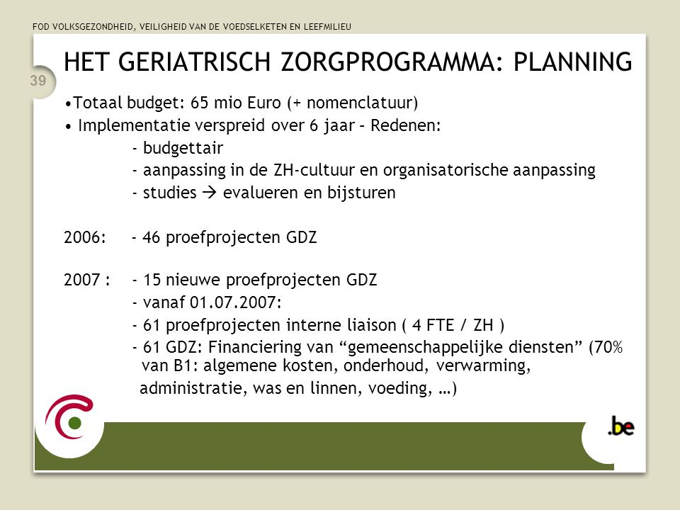 FOD VOLKSGEZONDHEID, VEILIGHEID VAN DE VOEDSELKETEN EN LEEFMILIEU 39 HET GERIATRISCH ZORGPROGRAMMA: PLANNING Totaal budget: 65 mio Euro (+ nomenclatuu