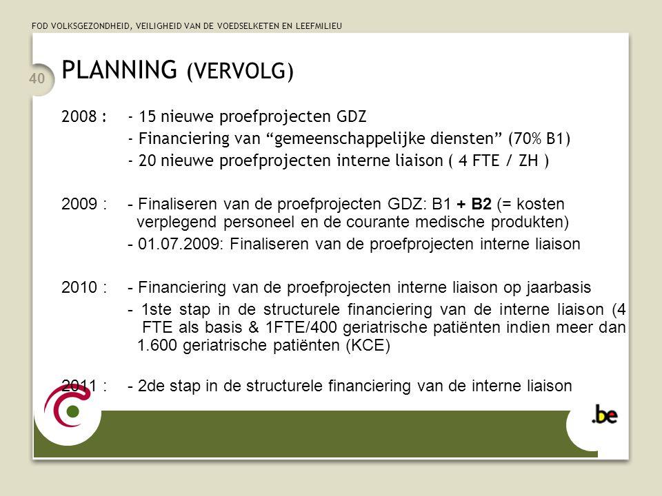 FOD VOLKSGEZONDHEID, VEILIGHEID VAN DE VOEDSELKETEN EN LEEFMILIEU 40 PLANNING (VERVOLG) 2008 :- 15 nieuwe proefprojecten GDZ - Financiering van gemeen