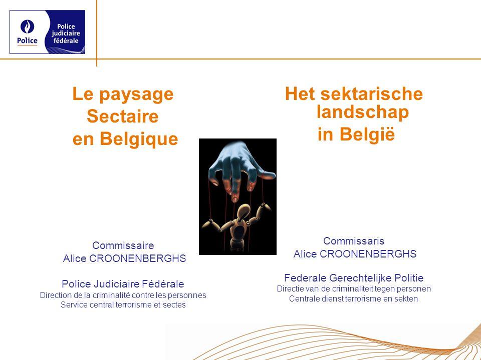 Le paysage Sectaire en Belgique Commissaire Alice CROONENBERGHS Police Judiciaire Fédérale Direction de la criminalité contre les personnes Service ce