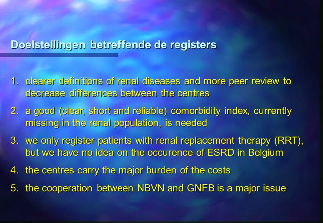 Doelstellingen betreffende de registers 1.clearer definitions of renal diseases and more peer review to decrease differences between the centres 2.a g