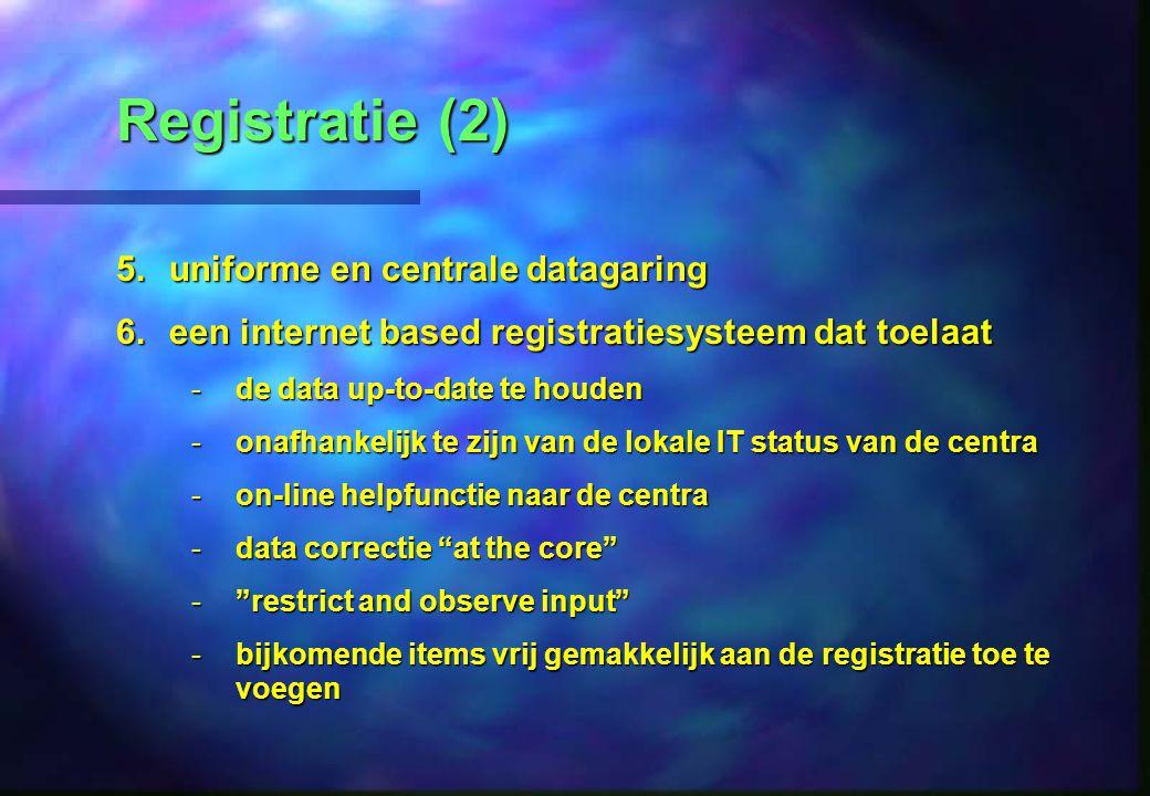 Registratie (2) 5.uniforme en centrale datagaring 6.een internet based registratiesysteem dat toelaat -de data up-to-date te houden -onafhankelijk te zijn van de lokale IT status van de centra -on-line helpfunctie naar de centra -data correctie at the core -restrict and observe input -bijkomende items vrij gemakkelijk aan de registratie toe te voegen