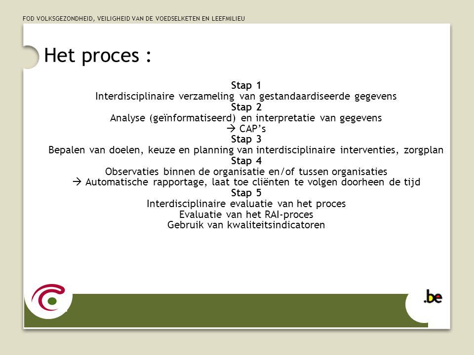 FOD VOLKSGEZONDHEID, VEILIGHEID VAN DE VOEDSELKETEN EN LEEFMILIEU Het proces : Stap 1 Interdisciplinaire verzameling van gestandaardiseerde gegevens Stap 2 Analyse (geïnformatiseerd) en interpretatie van gegevens CAPs Stap 3 Bepalen van doelen, keuze en planning van interdisciplinaire interventies, zorgplan Stap 4 Observaties binnen de organisatie en/of tussen organisaties Automatische rapportage, laat toe cliënten te volgen doorheen de tijd Stap 5 Interdisciplinaire evaluatie van het proces Evaluatie van het RAI-proces Gebruik van kwaliteitsindicatoren