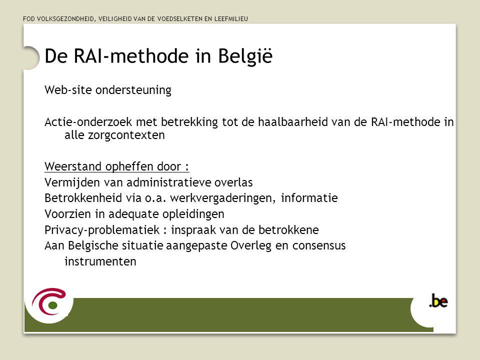 FOD VOLKSGEZONDHEID, VEILIGHEID VAN DE VOEDSELKETEN EN LEEFMILIEU De RAI-methode in België Web-site ondersteuning Actie-onderzoek met betrekking tot de haalbaarheid van de RAI-methode in alle zorgcontexten Weerstand opheffen door : Vermijden van administratieve overlas Betrokkenheid via o.a.