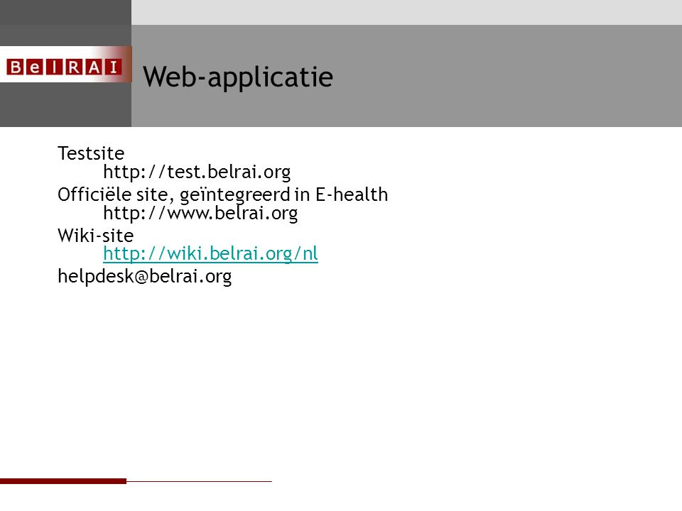 FOD VOLKSGEZONDHEID, VEILIGHEID VAN DE VOEDSELKETEN EN LEEFMILIEU Testsite http://test.belrai.org Officiële site, geïntegreerd in E-health http://www.belrai.org Wiki-site http://wiki.belrai.org/nl http://wiki.belrai.org/nl helpdesk@belrai.org LOGO/ DESSIN LOGOS (BelRAI)