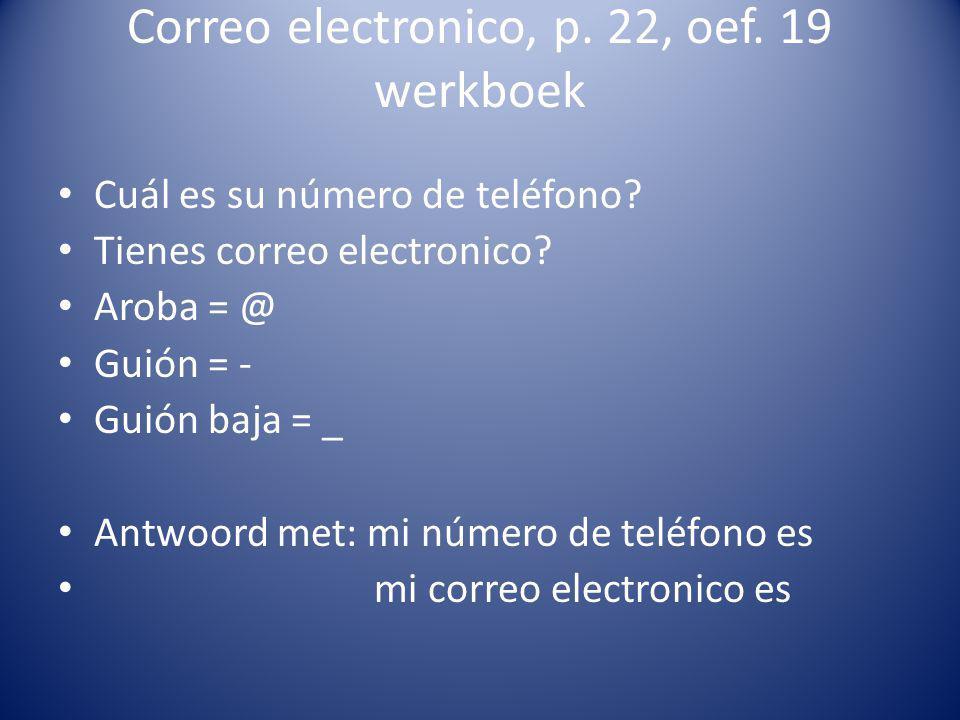 Correo electronico, p. 22, oef. 19 werkboek Cuál es su número de teléfono? Tienes correo electronico? Aroba = @ Guión = - Guión baja = _ Antwoord met: