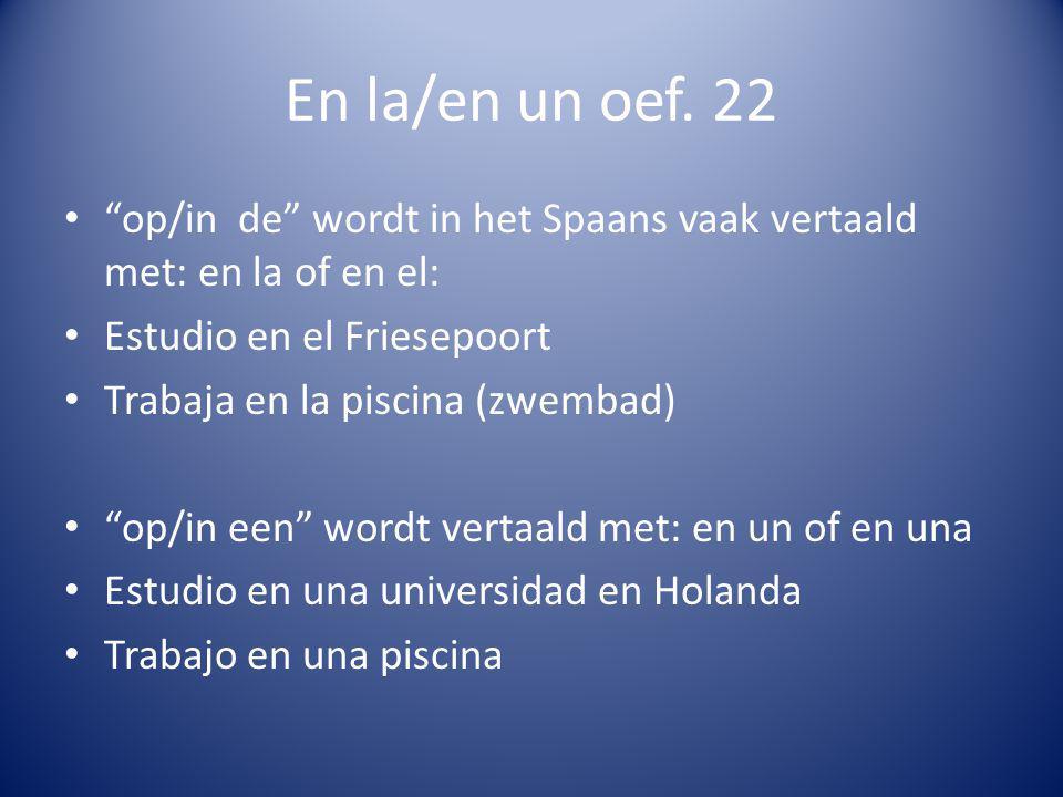 En la/en un oef. 22 op/in de wordt in het Spaans vaak vertaald met: en la of en el: Estudio en el Friesepoort Trabaja en la piscina (zwembad) op/in ee