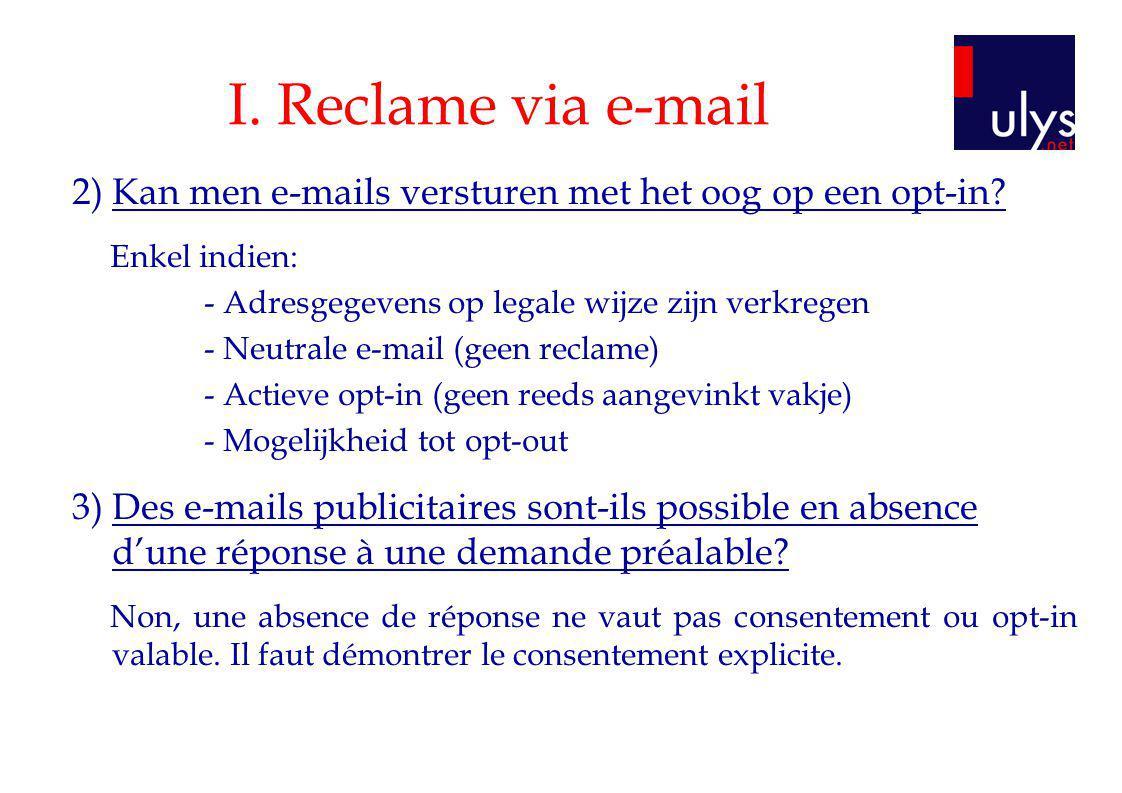 I. Reclame via e-mail 2) Kan men e-mails versturen met het oog op een opt-in? Enkel indien: - Adresgegevens op legale wijze zijn verkregen - Neutrale